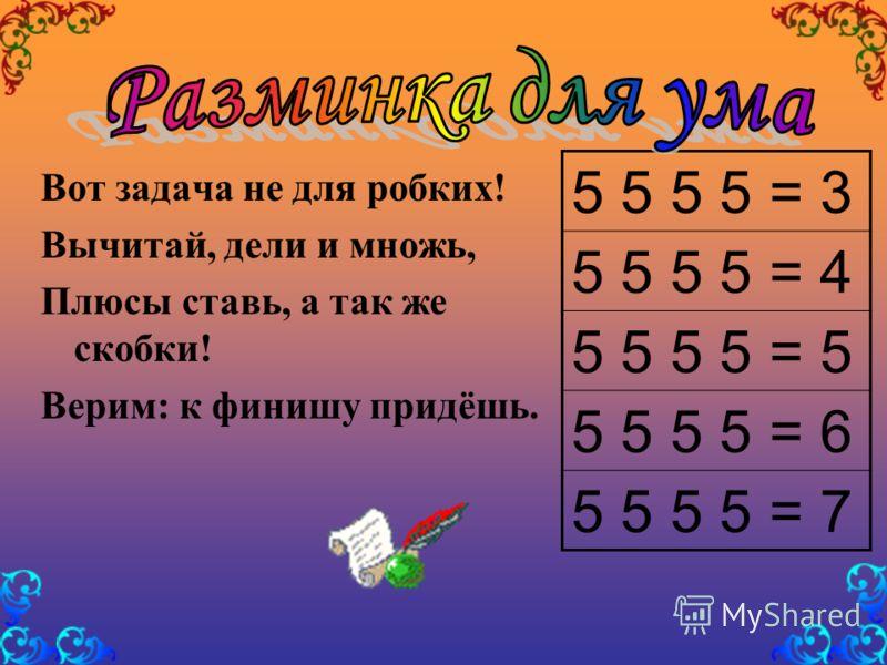 Вот задача не для робких! Вычитай, дели и множь, Плюсы ставь, а так же скобки! Верим: к финишу придёшь. 5 5 5 5 = 3 5 5 5 5 = 4 5 5 5 5 = 5 5 5 5 5 = 6 5 5 5 5 = 7