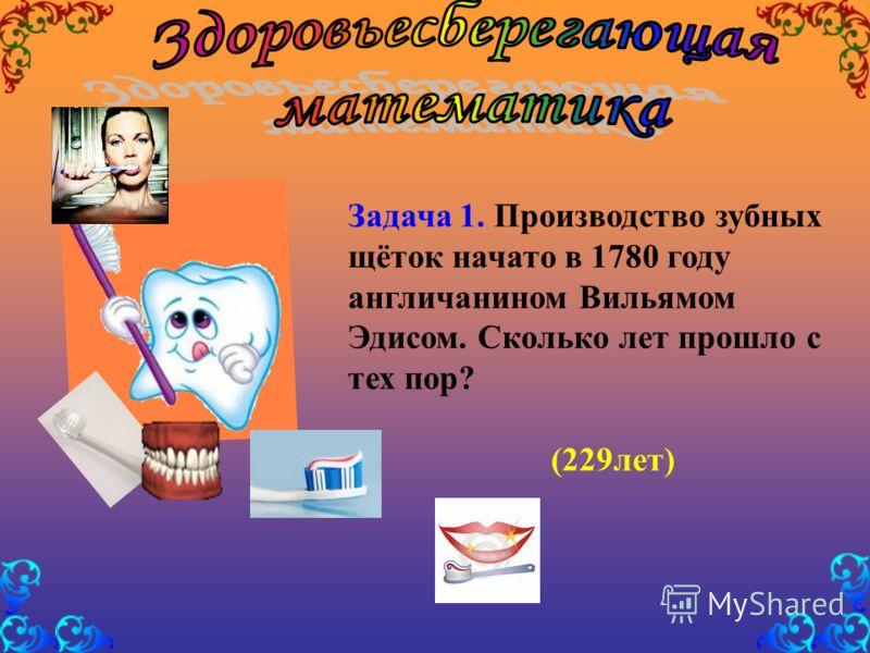 Задача 1. Производство зубных щёток начато в 1780 году англичанином Вильямом Эдисом. Сколько лет прошло с тех пор? (229лет)