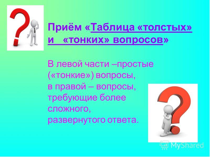 Приём «Таблица «толстых» и «тонких» вопросов» В левой части –простые («тонкие») вопросы, в правой – вопросы, требующие более сложного, развернутого ответа.