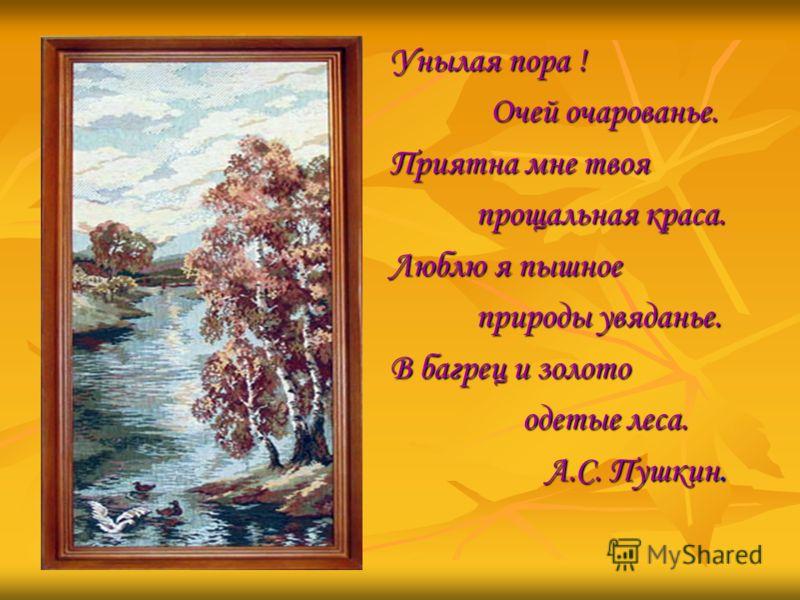 Унылая пора ! Очей очарованье. Очей очарованье. Приятна мне твоя прощальная краса. прощальная краса. Люблю я пышное природы увяданье. природы увяданье. В багрец и золото одетые леса. одетые леса. А.С. Пушкин. А.С. Пушкин.