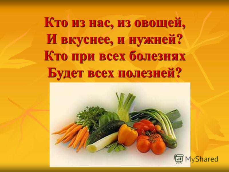 Кто из нас, из овощей, И вкуснее, и нужней? Кто при всех болезнях Будет всех полезней?