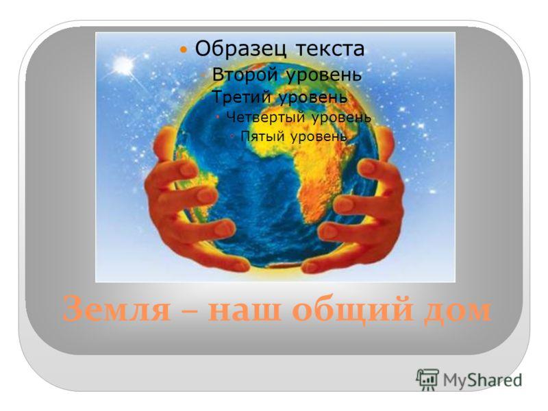 Земля – наш общий дом Образец текста Второй уровень Третий уровень Четвертый уровень Пятый уровень