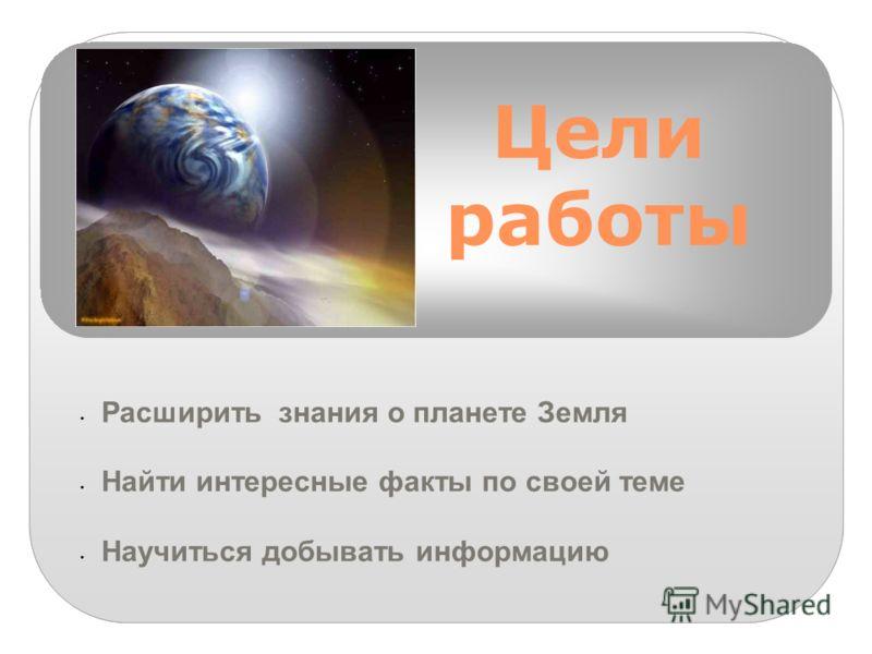 Цели работы Расширить знания о планете Земля Найти интересные факты по своей теме Научиться добывать информацию