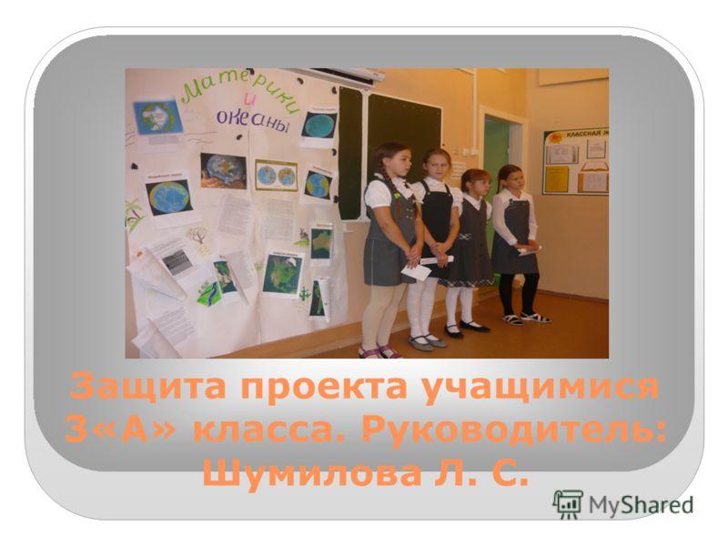 Защита проекта учащимися 3«А» класса. Руководитель: Шумилова Л. С. Руководитель пр.