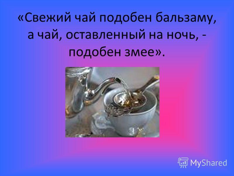 «Свежий чай подобен бальзаму, а чай, оставленный на ночь, - подобен змее».