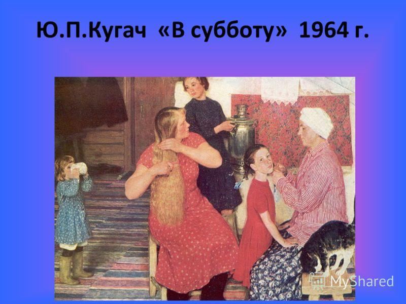 Ю.П.Кугач «В субботу» 1964 г.