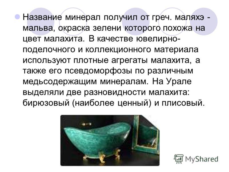 Название минерал получил от греч. маляхэ - мальва, окраска зелени которого похожа на цвет малахита. В качестве ювелирно- поделочного и коллекционного материала используют плотные агрегаты малахита, а также его псевдоморфозы по различным медьсодержащи