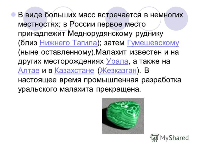 В виде больших масс встречается в немногих местностях; в России первое место принадлежит Меднорудянскому руднику (близ Нижнего Тагила); затем Гумешевскому (ныне оставленному).Малахит известен и на других месторождениях Урала, а также на Алтае и в Каз