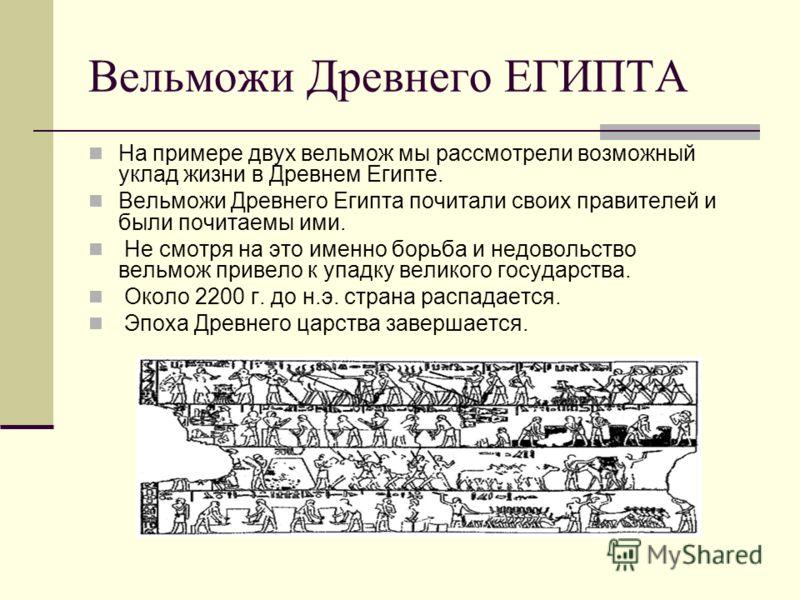 Вельможи Древнего ЕГИПТА На примере двух вельмож мы рассмотрели возможный уклад жизни в Древнем Египте. Вельможи Древнего Египта почитали своих правителей и были почитаемы ими. Не смотря на это именно борьба и недовольство вельмож привело к упадку ве