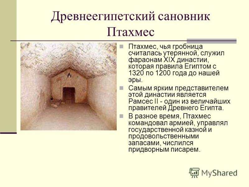 Древнеегипетский сановник Птахмес Птахмес, чья гробница считалась утерянной, служил фараонам XIX династии, которая правила Египтом с 1320 по 1200 года до нашей эры. Самым ярким представителем этой династии является Рамсес II - один из величайших прав