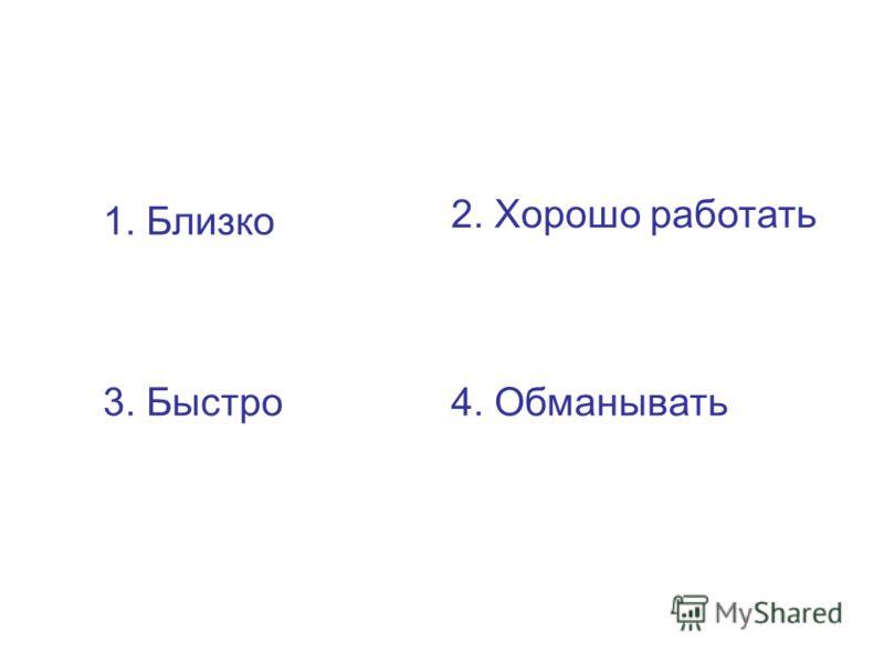 1. Близко 2. Хорошо работать 3. Быстро4. Обманывать