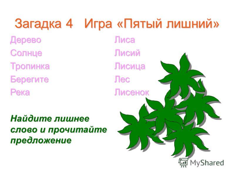 Загадка 4 Игра «Пятый лишний» ДеревоСолнцеТропинкаБерегитеРека Найдите лишнее слово и прочитайте предложение ЛисаЛисийЛисицаЛесЛисенок