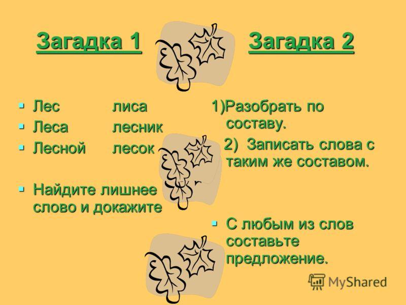 Загадка 1 Загадка 2 Загадка 1 Загадка 2 Лес лиса Лес лиса Леса лесник Леса лесник Лесной лесок Лесной лесок Найдите лишнее слово и докажите Найдите лишнее слово и докажите 1)Разобрать по составу. 2) Записать слова с таким же составом. 2) Записать сло