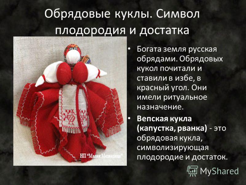 Обрядовые куклы. Символ плодородия и достатка Богата земля русская обрядами. Обрядовых кукол почитали и ставили в избе, в красный угол. Они имели ритуальное назначение. Вепская кукла (капустка, рванка) - это обрядовая кукла, символизирующая плодороди