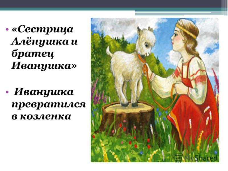 «Сестрица Алёнушка и братец Иванушка» Иванушка превратился в козленка