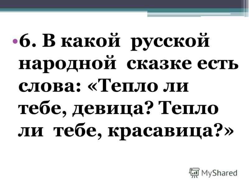 6. В какой русской народной сказке есть слова: «Тепло ли тебе, девица? Тепло ли тебе, красавица?»