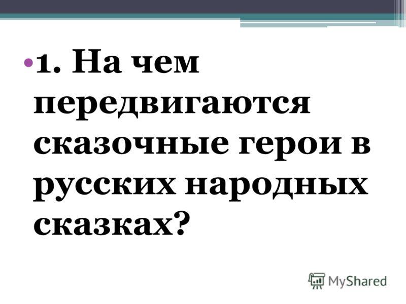 1. На чем передвигаются сказочные герои в русских народных сказках?