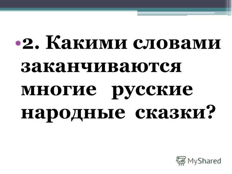 2. Какими словами заканчиваются многие русские народные сказки?