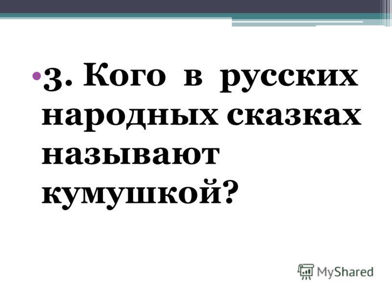 3. Кого в русских народных сказках называют кумушкой?