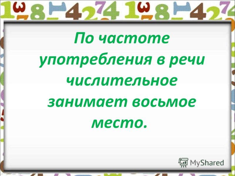По частоте употребления в речи числительное занимает восьмое место.