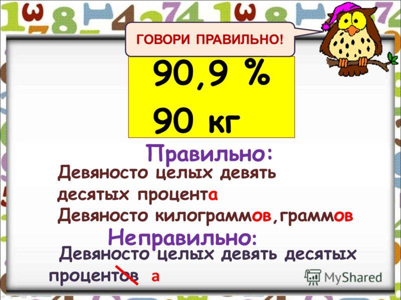 90,9 % 90 кг Девяносто целых девять десятых процента Девяносто килограммов,граммов Девяносто целых девять десятых процентов Правильно: Неправильно : а ГОВОРИ ПРАВИЛЬНО!