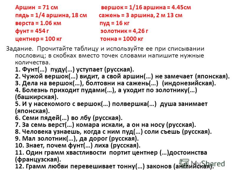 Аршин = 71 см вершок = 1/16 аршина = 4.45см пядь = 1/4 аршина, 18 см сажень = 3 аршина, 2 м 13 см верста = 1.06 км пуд = 16 кг фунт = 454 г золотник = 4,26 г центнер = 100 кг тонна = 1000 кг Задание. Прочитайте таблицу и используйте ее при списывании