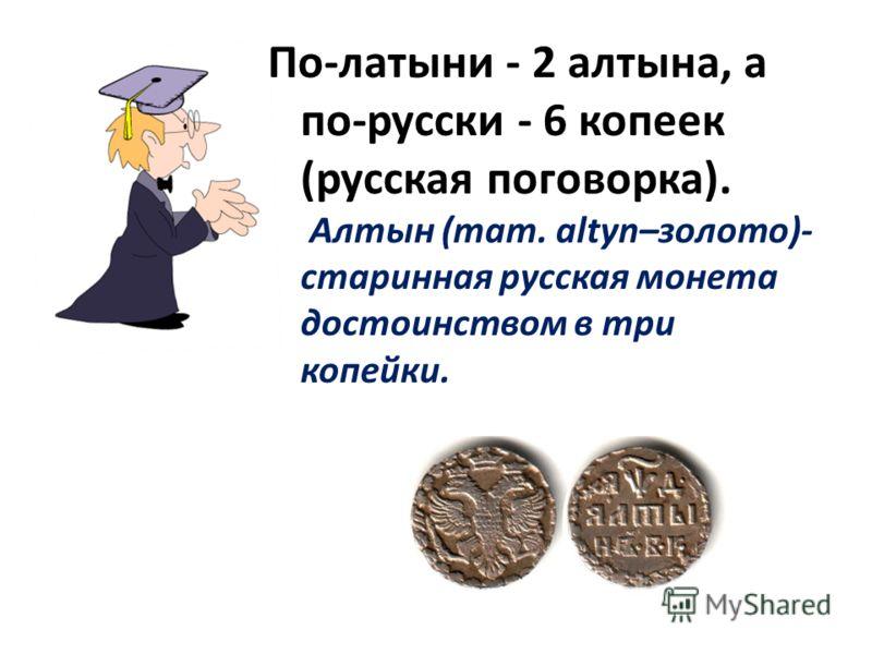 По-латыни - 2 алтына, а по-русски - 6 копеек (русская поговорка). Алтын (тат. altyn–золото)- старинная русская монета достоинством в три копейки.