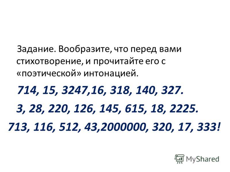 Задание. Вообразите, что перед вами стихотворение, и прочитайте его с «поэтической» интонацией. 714, 15, 3247,16, 318, 140, 327. 3, 28, 220, 126, 145, 615, 18, 2225. 713, 116, 512, 43,2000000, 320, 17, 333!