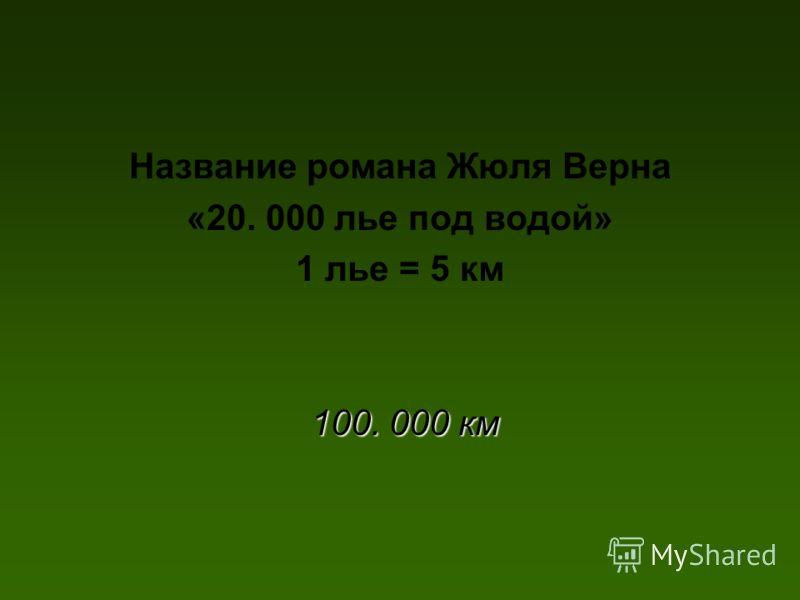 Название романа Жюля Верна «20. 000 лье под водой» 1 лье = 5 км 100. 000 км 100. 000 км