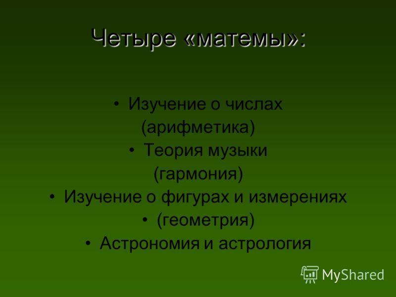 Четыре «матемы»: Изучение о числах (арифметика) Теория музыки (гармония) Изучение о фигурах и измерениях (геометрия) Астрономия и астрология