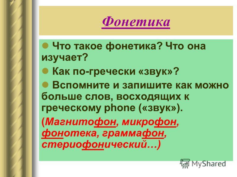 Фонетика Что такое фонетика? Что она изучает? Как по-гречески «звук»? Вспомните и запишите как можно больше слов, восходящих к греческому phone («звук»). (Магнитофон, микрофон, фонотека, граммафон, стериофонический…)