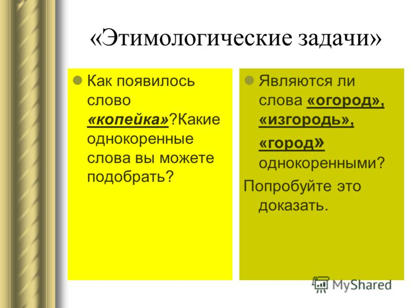 «Этимологические задачи» Как появилось слово «копейка»?Какие однокоренные слова вы можете подобрать? Являются ли слова «огород», «изгородь», «город » однокоренными? Попробуйте это доказать.