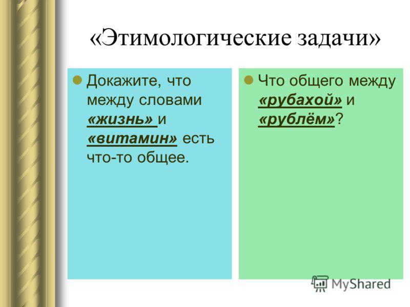 «Этимологические задачи» Докажите, что между словами «жизнь» и «витамин» есть что-то общее. Что общего между «рубахой» и «рублём»?