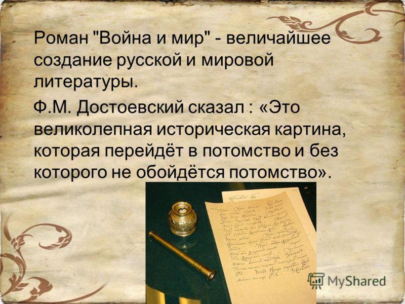 Роман Война и мир - величайшее создание русской и мировой литературы. Ф.М. Достоевский сказал : «Это великолепная историческая картина, которая перейдёт в потомство и без которого не обойдётся потомство».
