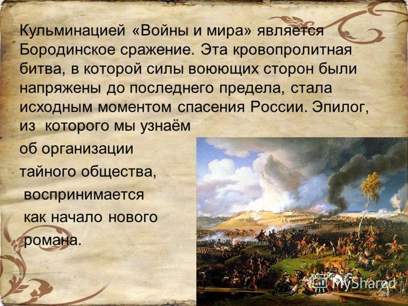 Кульминацией «Войны и мира» является Бородинское сражение. Эта кровопролитная битва, в которой силы воюющих сторон были напряжены до последнего предела, стала исходным моментом спасения России. Эпилог, из которого мы узнаём об организации тайного общ