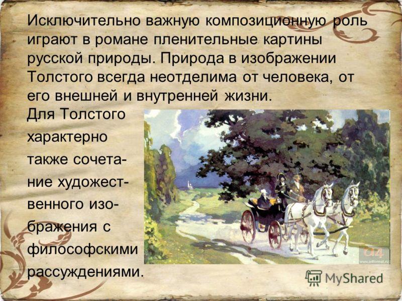 Исключительно важную композиционную роль играют в романе пленительные картины русской природы. Природа в изображении Толстого всегда неотделима от человека, от его внешней и внутренней жизни. Для Толстого характерно также сочета- ние художест- венног