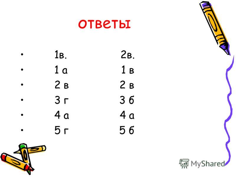 ответы 1в. 2в. 1 а 1 в 2 в 2 в 3 г 3 б 4 а 4 а 5 г 5 б