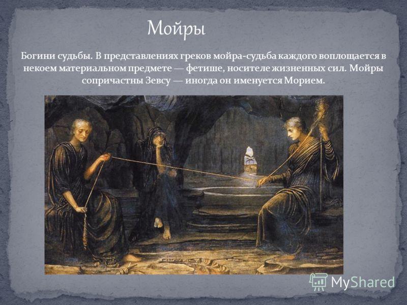 Мойры Богини судьбы. В представлениях греков мойра-судьба каждого воплощается в некоем материальном предмете фетише, носителе жизненных сил. Мойры сопричастны Зевсу иногда он именуется Морием.