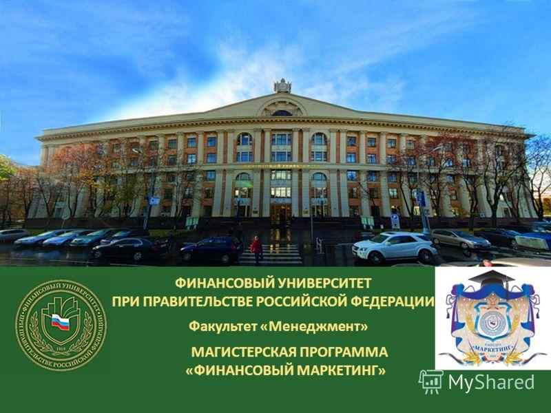 ФИНАНСОВЫЙ УНИВЕРСИТЕТ ПРИ ПРАВИТЕЛЬСТВЕ РОССИЙСКОЙ ФЕДЕРАЦИИ Факультет «Менеджмент» МАГИСТЕРСКАЯ ПРОГРАММА «ФИНАНСОВЫЙ МАРКЕТИНГ»