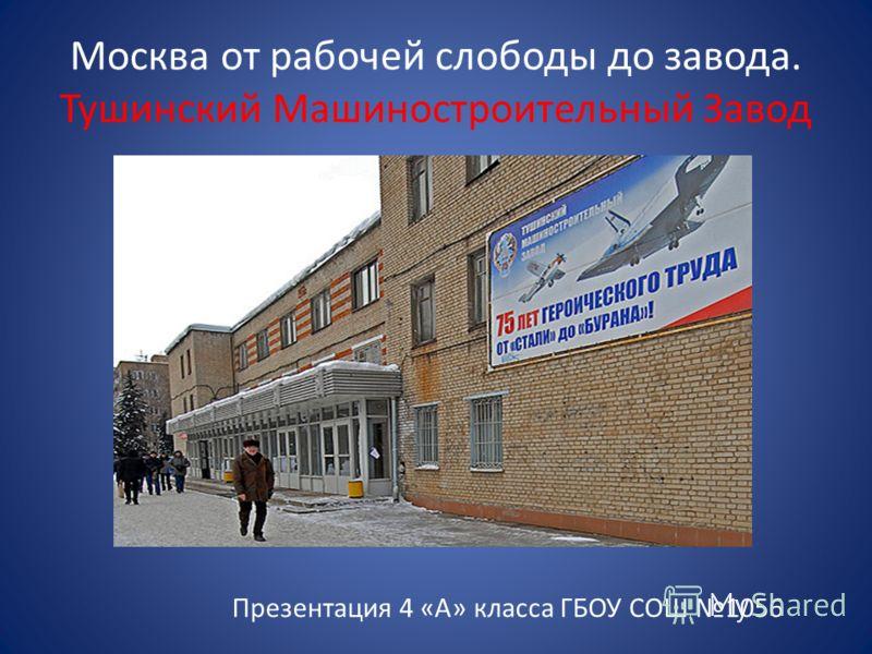 Москва от рабочей слободы до завода. Тушинский Машиностроительный Завод Презентация 4 «А» класса ГБОУ СОШ 1056