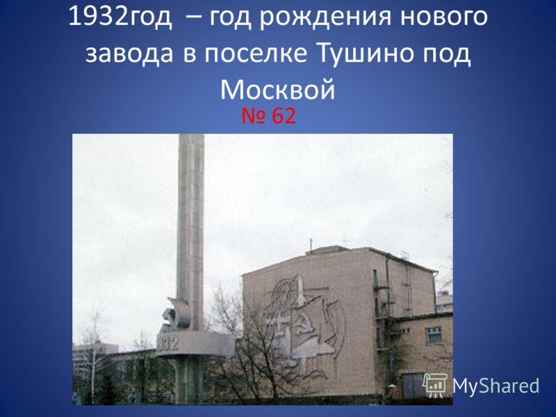 1932год – год рождения нового завода в поселке Тушино под Москвой 62