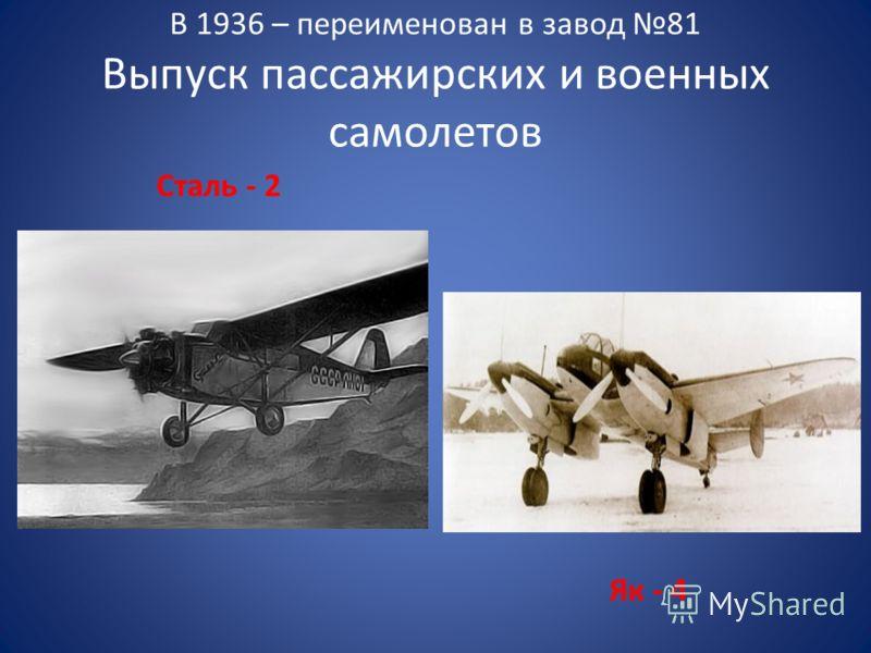 В 1936 – переименован в завод 81 Выпуск пассажирских и военных самолетов Сталь - 2 Як - 4