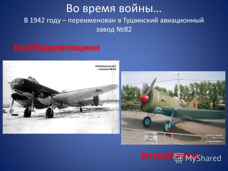 Во время войны… В 1942 году – переименован в Тушинский авиационный завод 82 Бомбардировщики Истребители