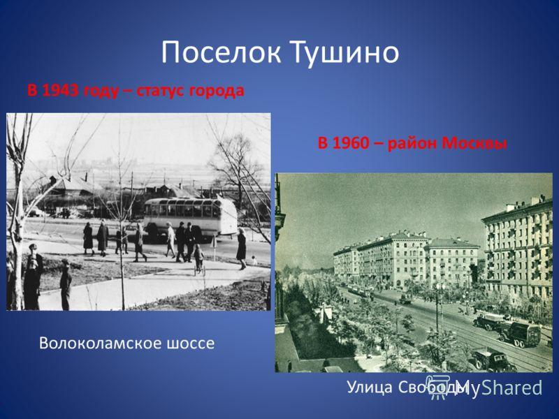 Поселок Тушино В 1943 году – статус города В 1960 – район Москвы Волоколамское шоссе Улица Свободы