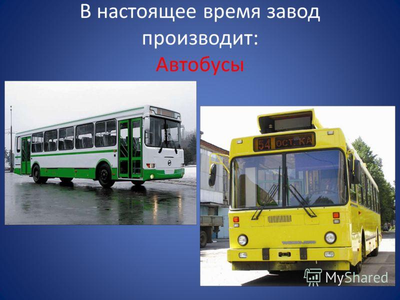 В настоящее время завод производит: Автобусы