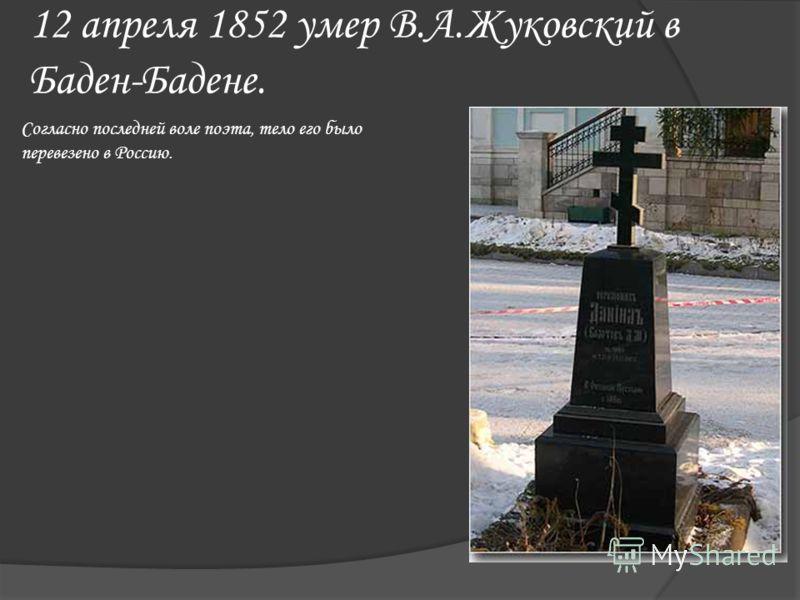 12 апреля 1852 умер В.А.Жуковский в Баден-Бадене. Согласно последней воле поэта, тело его было перевезено в Россию.