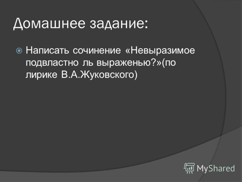 Домашнее задание: Написать сочинение «Невыразимое подвластно ль выраженью?»(по лирике В.А.Жуковского)