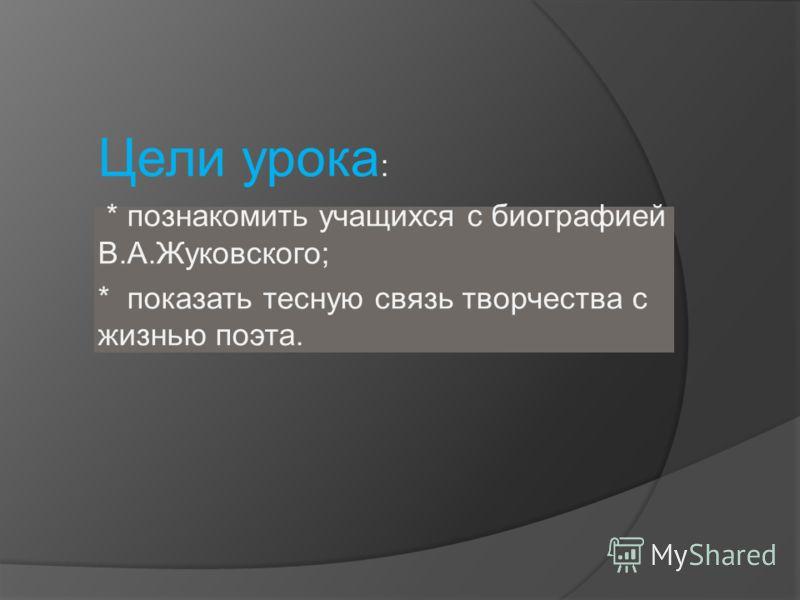Цели урока : * познакомить учащихся с биографией В.А.Жуковского; * показать тесную связь творчества с жизнью поэта.