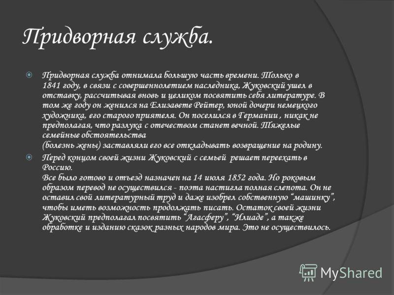 Придворная служба. Придворная служба отнимала большую часть времени. Только в 1841 году, в связи с совершеннолетием наследника, Жуковский ушел в отставку, рассчитывая вновь и целиком посвятить себя литературе. В том же году он женился на Елизавете Ре
