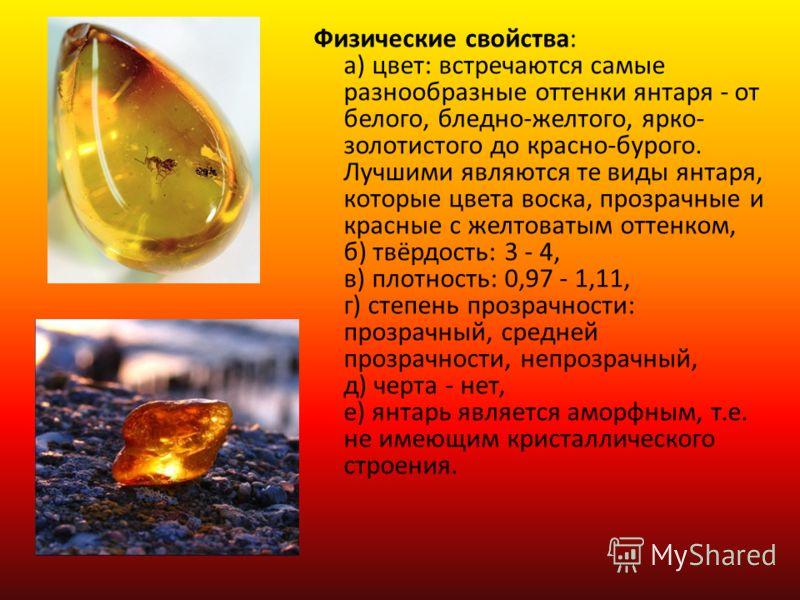 Физические свойства: а) цвет: встречаются самые разнообразные оттенки янтаря - от белого, бледно-желтого, ярко- золотистого до красно-бурого. Лучшими являются те виды янтаря, которые цвета воска, прозрачные и красные с желтоватым оттенком, б) твёрдос